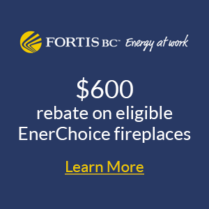 Fortis BC $2000 Rebate on eligible EnerChoice Fireplaces